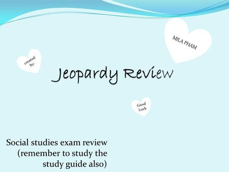 Social studies exam review (remember to study the study guide also) MILA PHAM created by: Good Luck.
