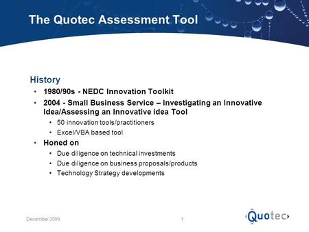 December 2009 1 The Quotec Assessment Tool  History 1980/90s - NEDC Innovation Toolkit 2004 - Small Business Service – Investigating an Innovative Idea/Assessing.