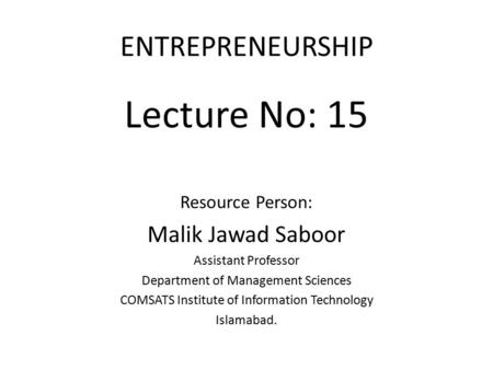 ENTREPRENEURSHIP Lecture No: 15 Resource Person: Malik Jawad Saboor Assistant Professor Department of Management Sciences COMSATS Institute of Information.