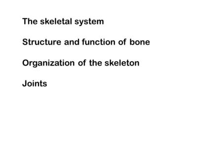 The skeletal system Structure and function of bone Organization of the skeleton Joints.