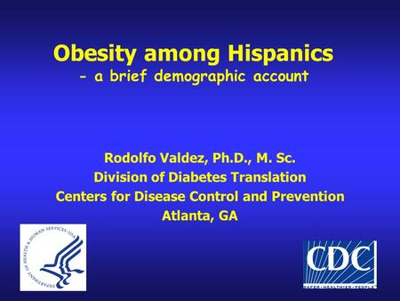 Obesity among Hispanics - a brief demographic account Rodolfo Valdez, Ph.D., M. Sc. Division of Diabetes Translation Centers for Disease Control and Prevention.