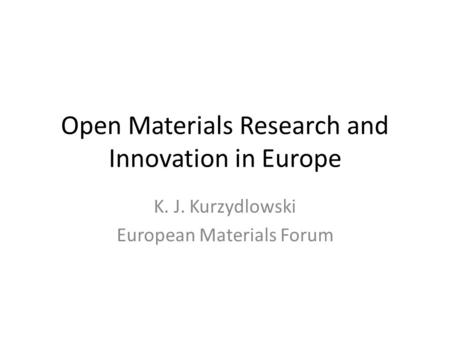Open Materials Research and Innovation in Europe K. J. Kurzydlowski European Materials Forum.