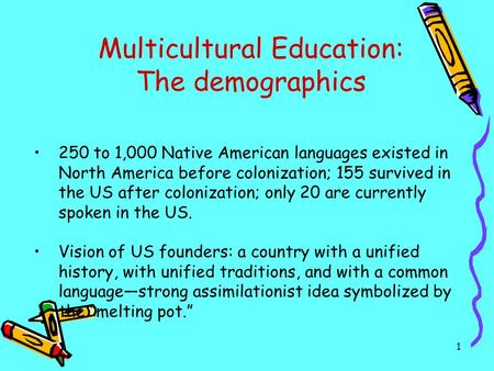 1 Multicultural Education: The demographics 250 to 1,000 Native American languages existed in North America before colonization; 155 survived in the US.