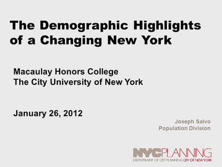 The Demographic Highlights of a Changing New York Joseph Salvo Population Division Macaulay Honors College The City University of New York January 26,