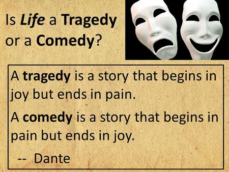 A tragedy is a story that begins in joy but ends in pain. A comedy is a story that begins in pain but ends in joy. -- Dante Is Life a Tragedy or a Comedy?