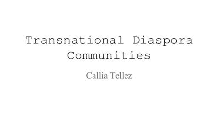Transnational Diaspora Communities Callia Tellez.