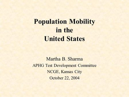 Population Mobility in the United States Martha B. Sharma APHG Test Development Committee NCGE, Kansas City October 22, 2004.
