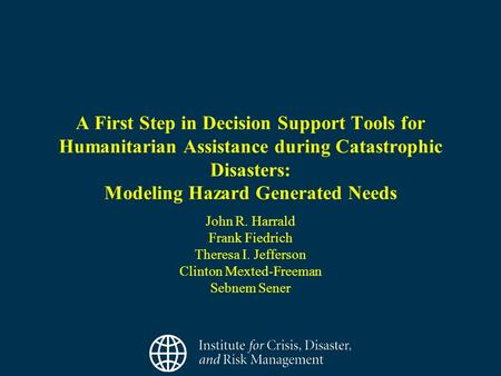 A First Step in Decision Support Tools for Humanitarian Assistance during Catastrophic Disasters: Modeling Hazard Generated Needs John R. Harrald Frank.