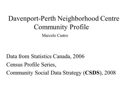 Davenport-Perth Neighborhood Centre Community Profile Data from Statistics Canada, 2006 Census Profile Series, Community Social Data Strategy (CSDS), 2008.