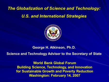 George H. Atkinson, Ph.D. Science and Technology Adviser to the Secretary of State The Globalization of Science and Technology: U.S. and International.