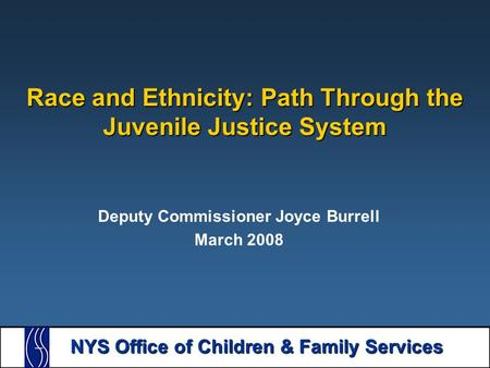 NYS Office of Children & Family Services Race and Ethnicity: Path Through the Juvenile Justice System Deputy Commissioner Joyce Burrell March 2008.