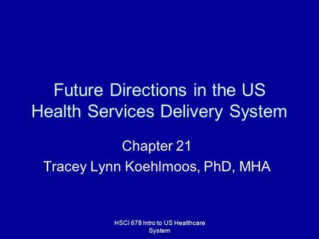 HSCI 678 Intro to US Healthcare System Future Directions in the US Health Services Delivery System Chapter 21 Tracey Lynn Koehlmoos, PhD, MHA.