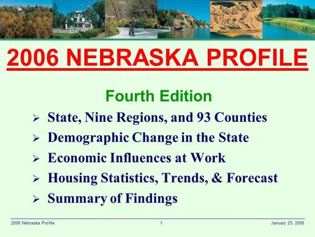 1 January 25, 20062006 Nebraska Profile 2006 NEBRASKA PROFILE Fourth Edition  State, Nine Regions, and 93 Counties  Demographic Change in the State 