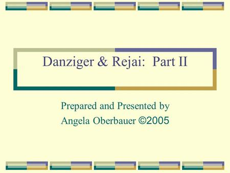 Danziger & Rejai: Part II Prepared and Presented by Angela Oberbauer ©2005.