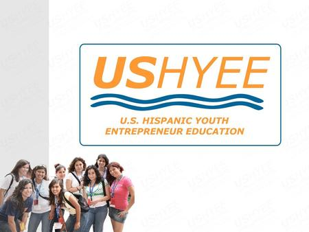 About U.S. Hispanic Youth Entrepreneur Education (USHYEE) U.S. Hispanic Youth Entrepreneur Education (USHYEE) was founded in 2004 in order to address.