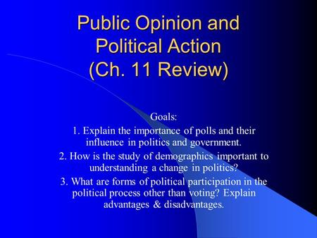 Public Opinion and Political Action (Ch. 11 Review) Goals: 1. Explain the importance of polls and their influence in politics and government. 2. How is.