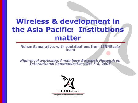 Wireless & development in the Asia Pacific: Institutions matter Rohan Samarajiva, with contributions from LIRNEasia team High-level workshop, Annenberg.