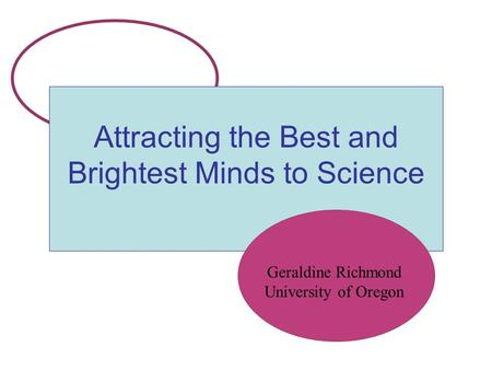 Attracting the Best and Brightest Minds to Science Geraldine Richmond University of Oregon.
