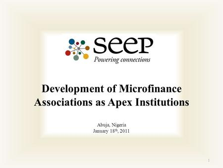 1 Development of Microfinance Associations as Apex Institutions Abuja, Nigeria January 18 th, 2011.