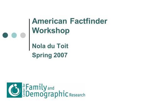 American Factfinder Workshop Nola du Toit Spring 2007.