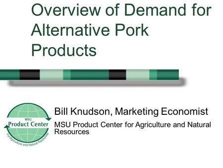 Bill Knudson, Marketing Economist MSU Product Center for Agriculture and Natural Resources Overview of Demand for Alternative Pork Products.