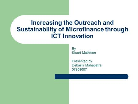Increasing the Outreach and Sustainability of Microfinance through ICT Innovation By Stuart Mathison Presented by Debasis Mahapatra 07808007.