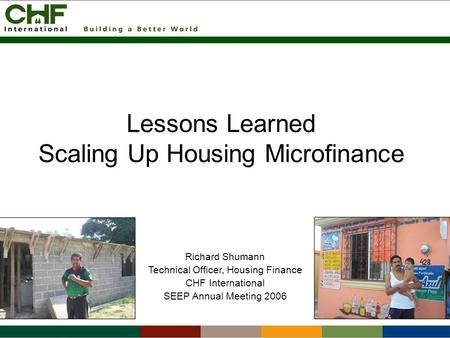 Lessons Learned Scaling Up Housing Microfinance Richard Shumann Technical Officer, Housing Finance CHF International SEEP Annual Meeting 2006.
