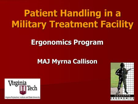 Patient Handling in a Military Treatment Facility Ergonomics Program MAJ Myrna Callison.