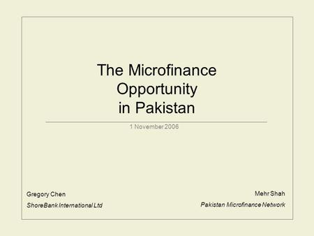 The Microfinance Opportunity in Pakistan 1 November 2006 Gregory Chen ShoreBank International Ltd Mehr Shah Pakistan Microfinance Network.