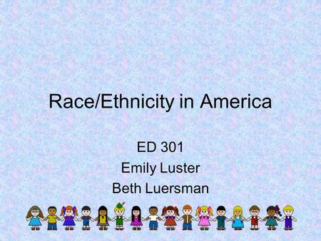 Race/Ethnicity in America ED 301 Emily Luster Beth Luersman.