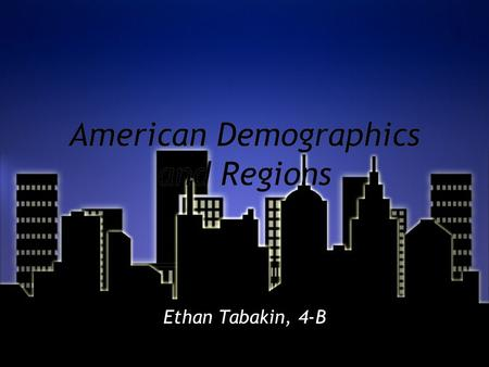 American Demographics and Regions Ethan Tabakin, 4-B.