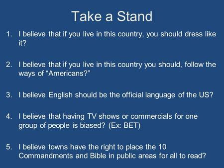 Take a Stand 1.I believe that if you live in this country, you should dress like it? 2.I believe that if you live in this country you should, follow the.