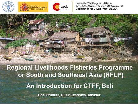Regional Livelihoods Fisheries Programme for South and Southeast Asia (RFLP) An Introduction for CTFF, Bali Funded by The Kingdom of Spain through the.