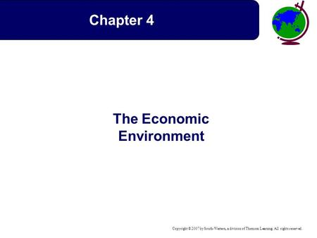 Copyright © 2007 by South-Western, a division of Thomson Learning. All rights reserved. The Economic Environment Chapter 4.