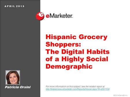 ©2013 eMarketer Inc. A P R I L 2 0 1 3 Hispanic Grocery Shoppers: The Digital Habits of a Highly Social Demographic For more information on this subject,