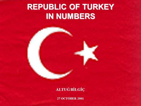 REPUBLIC OF TURKEY IN NUMBERS ALTUĞ BİLGİÇ 27 OCTOBER 2001.