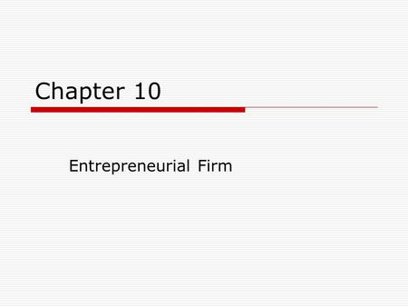 Chapter 10 Entrepreneurial Firm. LEARNING OBJECTIVES After studying this chapter, you should be able to: 1.Define entrepreneurship, entrepreneurs, and.