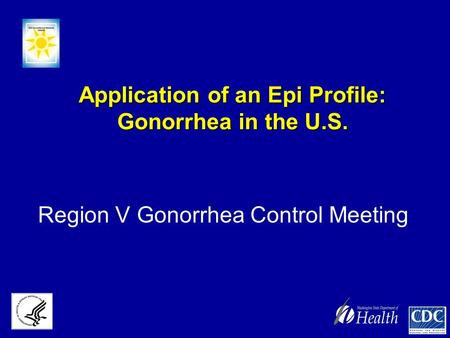 Application of an Epi Profile: Gonorrhea in the U.S. Region V Gonorrhea Control Meeting.