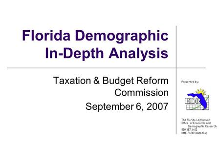 The Florida Legislature Office of Economic and Demographic Research 850.487.1402  Presented by: Florida Demographic In-Depth Analysis.