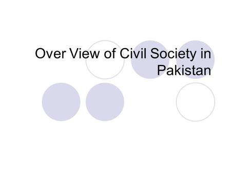 Over View of Civil Society in Pakistan. Civil Society in Pakistan political parties, Nongovernmental organizations, Trade unions, Professional associations,
