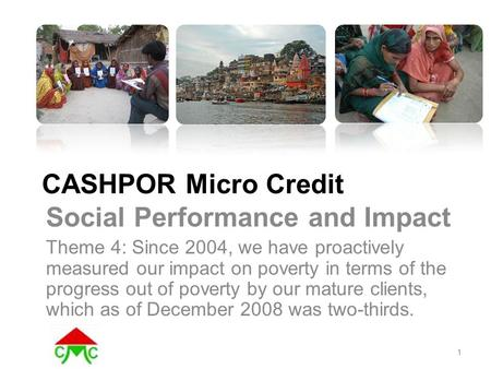 CASHPOR Micro Credit Social Performance and Impact Theme 4: Since 2004, we have proactively measured our impact on poverty in terms of the progress out.
