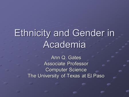 Ethnicity and Gender in Academia Ann Q. Gates Associate Professor Computer Science The University of Texas at El Paso.