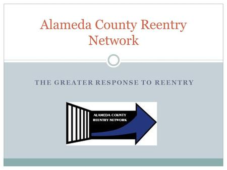 THE GREATER RESPONSE TO REENTRY Alameda County Reentry Network.
