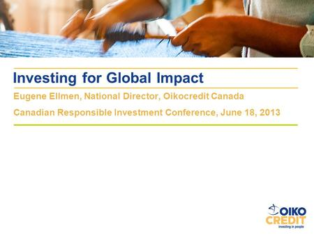 Eugene Ellmen, National Director, Oikocredit Canada Canadian Responsible Investment Conference, June 18, 2013 Investing for Global Impact.