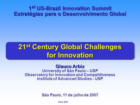 Arbix Arbix 2007 21 st Century Global Challenges for Innovation Glauco Arbix University of São Paulo – USP Observatory for Innovation and Competitiveness.