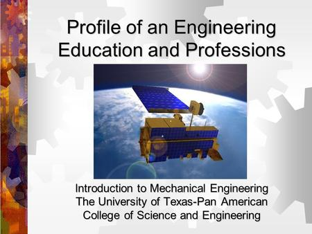 Profile of an Engineering Education and Professions Introduction to Mechanical Engineering The University of Texas-Pan American College of Science and.