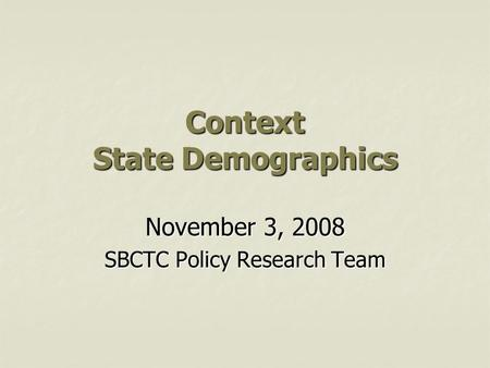 Context State Demographics November 3, 2008 SBCTC Policy Research Team.