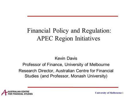 University of Melbourne 1 Financial Policy and Regulation: APEC Region Initiatives Kevin Davis Professor of Finance, University of Melbourne Research Director,