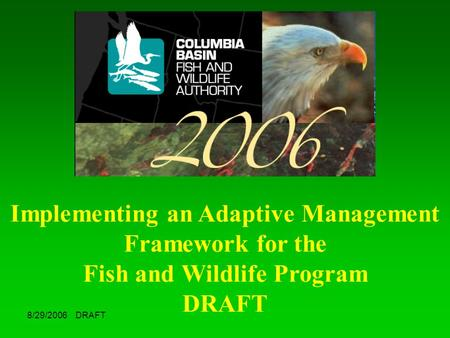 8/29/2006 DRAFT Implementing an Adaptive Management Framework for the Fish and Wildlife Program DRAFT.