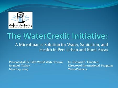 A Microfinance Solution for Water, Sanitation, and Health in Peri-Urban and Rural Areas Presented at the Fifth World Water ForumDr. Richard E. Thorsten.